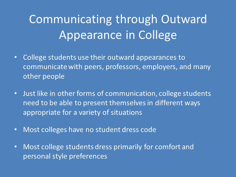 Communicating through Outward Appearance in College College students use their outward appearances to communicate with peers, professors, employers, and many other people Just like in other forms of communication, college students need to be able to present themselves in different ways appropriate for a variety of situations Most colleges have no student dress code Most college students dress primarily for comfort and personal style preferences