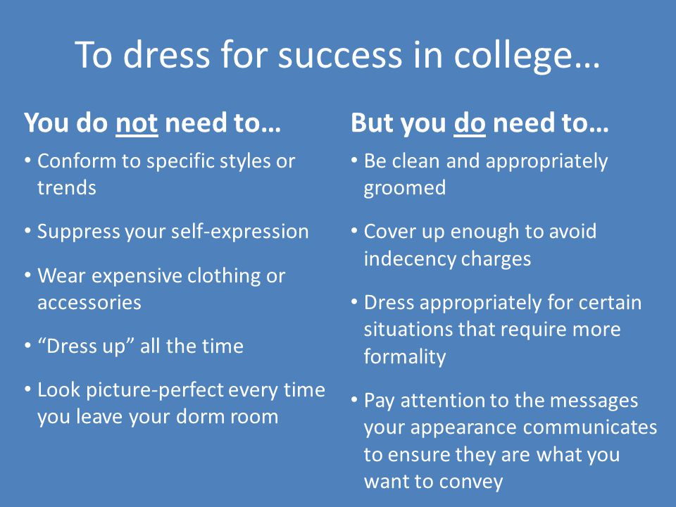 To dress for success in college… You do not need to… Conform to specific styles or trends Suppress your self-expression Wear expensive clothing or acc