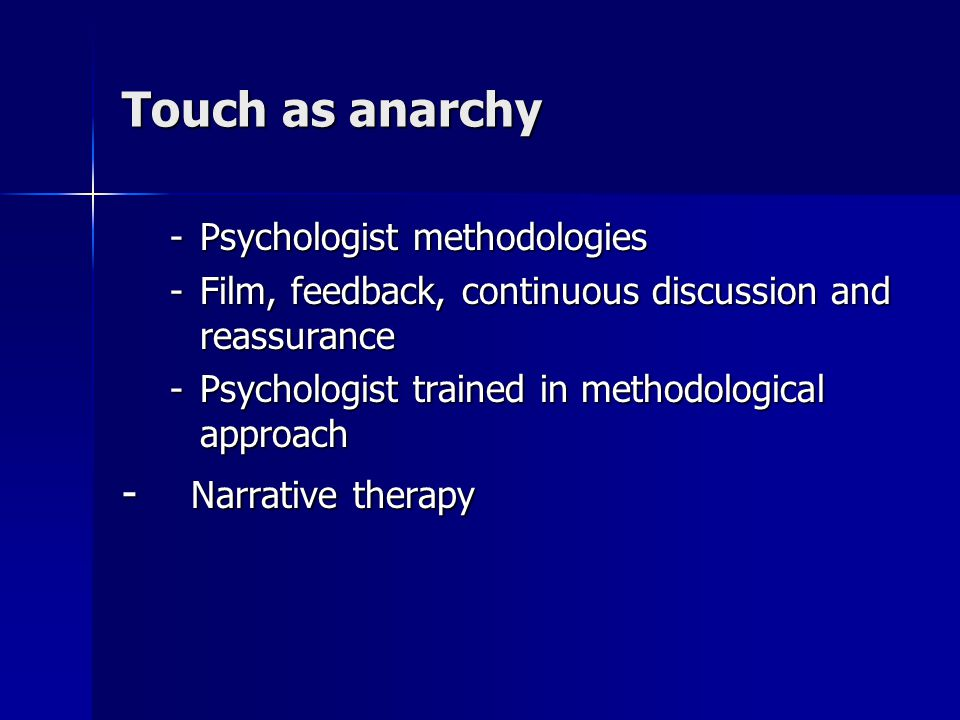 Touch as anarchy -Psychologist methodologies -Film, feedback, continuous discussion and reassurance -Psychologist trained in methodological approach - Narrative therapy