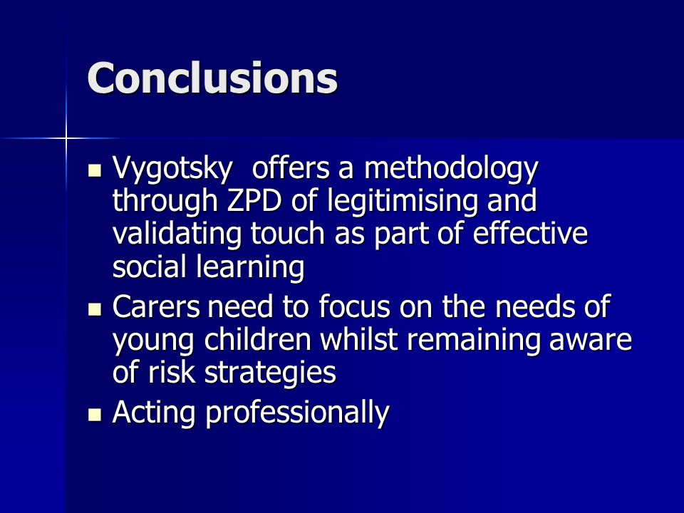 Conclusions Vygotsky offers a methodology through ZPD of legitimising and validating touch as part of effective social learning Vygotsky offers a methodology through ZPD of legitimising and validating touch as part of effective social learning Carers need to focus on the needs of young children whilst remaining aware of risk strategies Carers need to focus on the needs of young children whilst remaining aware of risk strategies Acting professionally Acting professionally