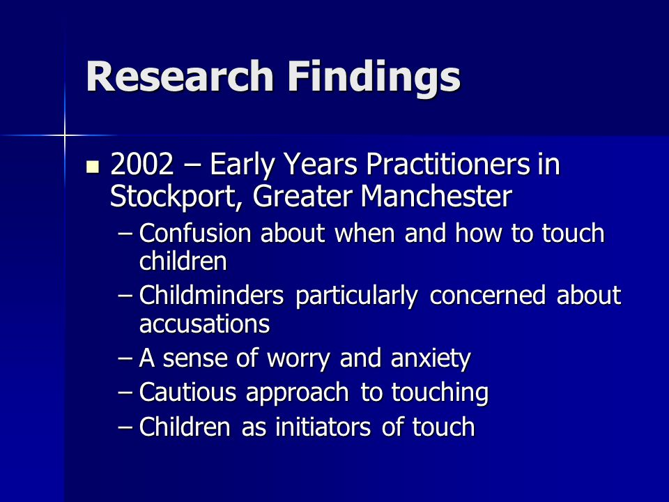 Research Findings 2002 – Early Years Practitioners in Stockport, Greater Manchester 2002 – Early Years Practitioners in Stockport, Greater Manchester –Confusion about when and how to touch children –Childminders particularly concerned about accusations –A sense of worry and anxiety –Cautious approach to touching –Children as initiators of touch