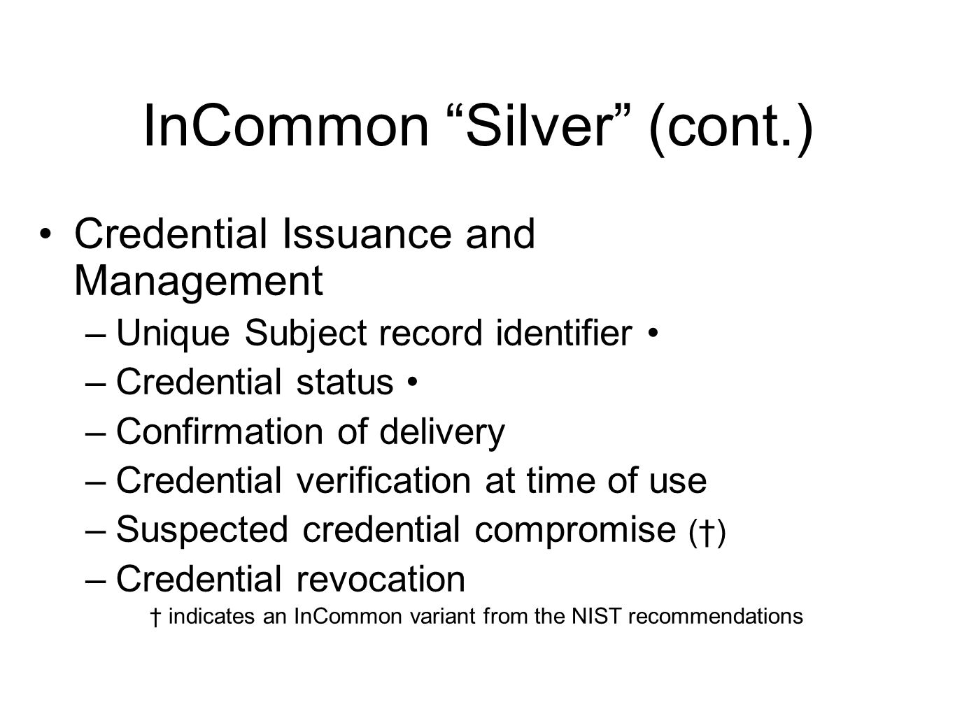 InCommon Silver (cont.) Credential Issuance and Management –Unique Subject record identifier –Credential status –Confirmation of delivery –Credential verification at time of use –Suspected credential compromise (†) –Credential revocation † indicates an InCommon variant from the NIST recommendations