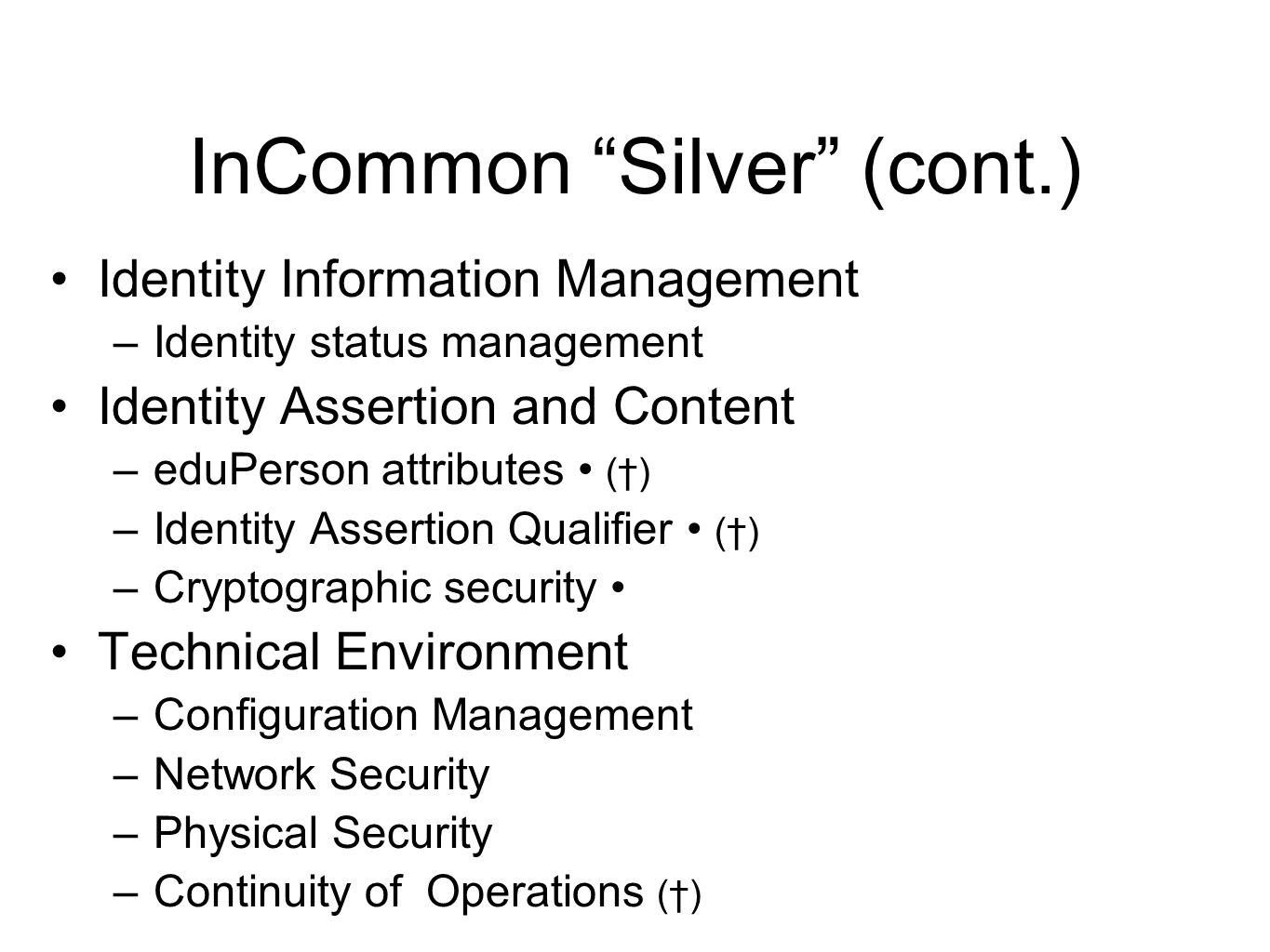 InCommon Silver (cont.) Identity Information Management –Identity status management Identity Assertion and Content –eduPerson attributes (†) –Identity Assertion Qualifier (†) –Cryptographic security Technical Environment –Configuration Management –Network Security –Physical Security –Continuity of Operations (†)