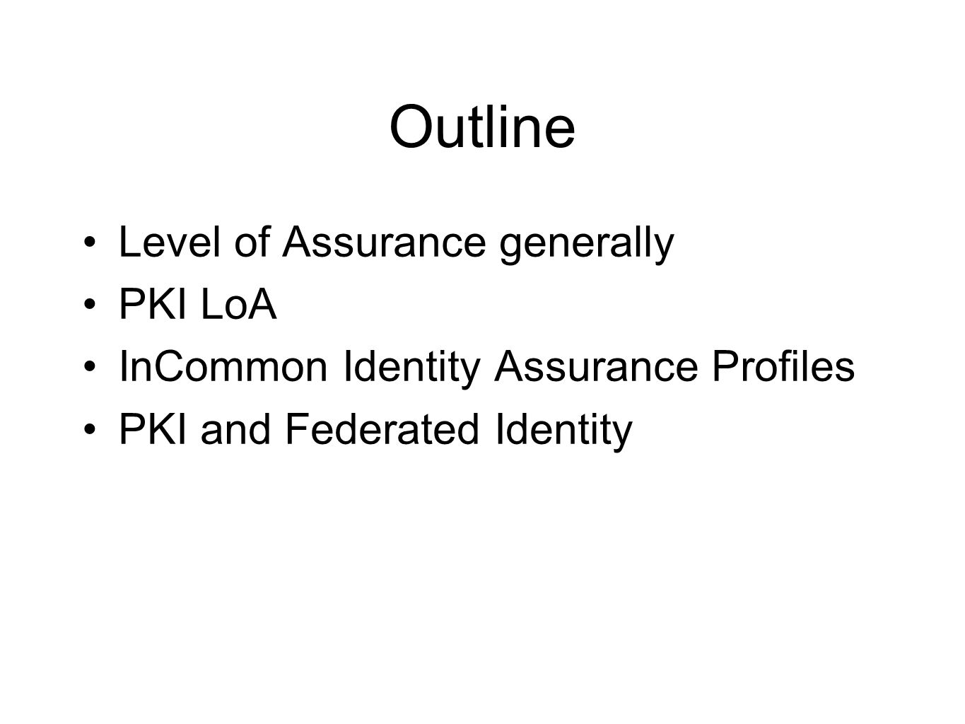 InCommon Identity Assurance Profiles Now in DRAFT and may change … Structured sets of requirements intended to satisfy management of access to general classes of resources Not necessarily hierarchical Hopefully limited in number(!) First two defined to be comparable to eAuth – Bronze >= eAuth level 1 – Silver >= eAuth level 2 (~= FPKI Basic?)