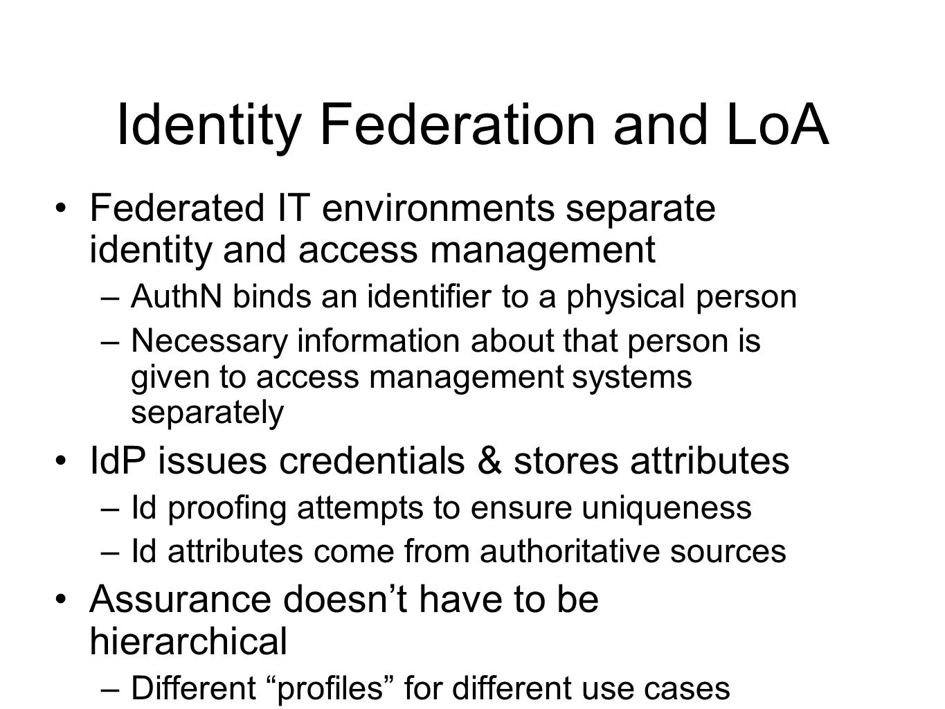 Identity Federation and LoA Federated IT environments separate identity and access management –AuthN binds an identifier to a physical person –Necessary information about that person is given to access management systems separately IdP issues credentials & stores attributes –Id proofing attempts to ensure uniqueness –Id attributes come from authoritative sources Assurance doesn't have to be hierarchical –Different profiles for different use cases