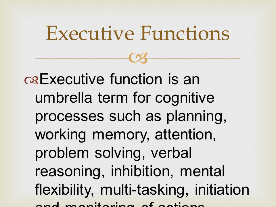   Executive function is an umbrella term for cognitive processes such as planning, working memory, attention, problem solving, verbal reasoning, inhibition, mental flexibility, multi-tasking, initiation and monitoring of actions.