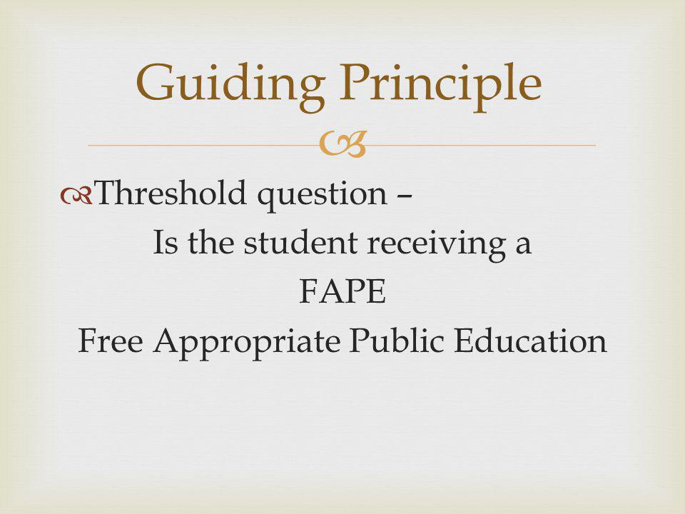   Threshold question – Is the student receiving a FAPE Free Appropriate Public Education Guiding Principle