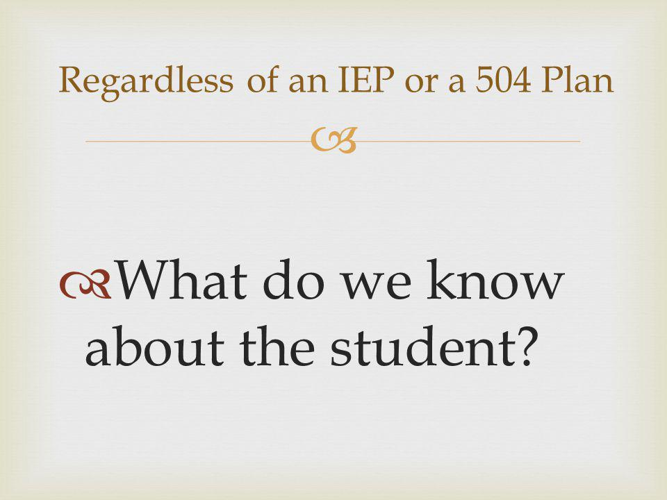   What do we know about the student? Regardless of an IEP or a 504 Plan