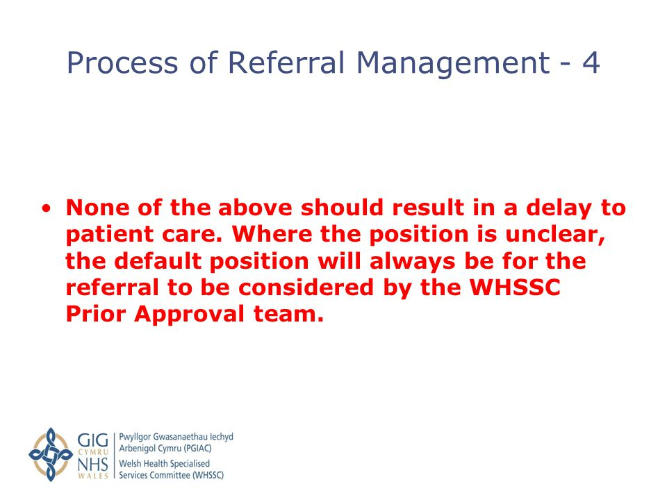 None of the above should result in a delay to patient care. Where the position is unclear, the default position will always be for the referral to be