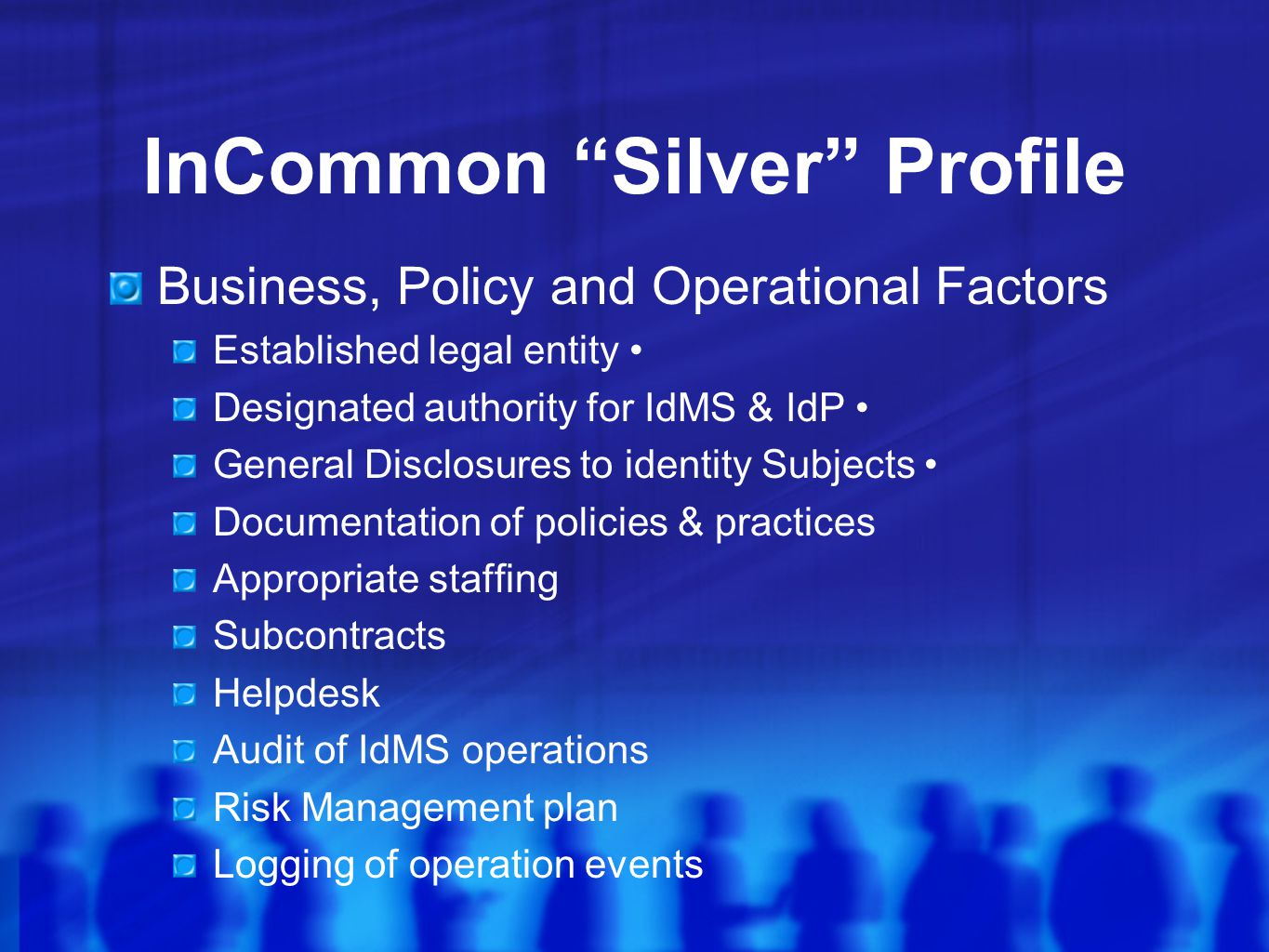 InCommon Silver Profile Business, Policy and Operational Factors Established legal entity Designated authority for IdMS & IdP General Disclosures to identity Subjects Documentation of policies & practices Appropriate staffing Subcontracts Helpdesk Audit of IdMS operations Risk Management plan Logging of operation events