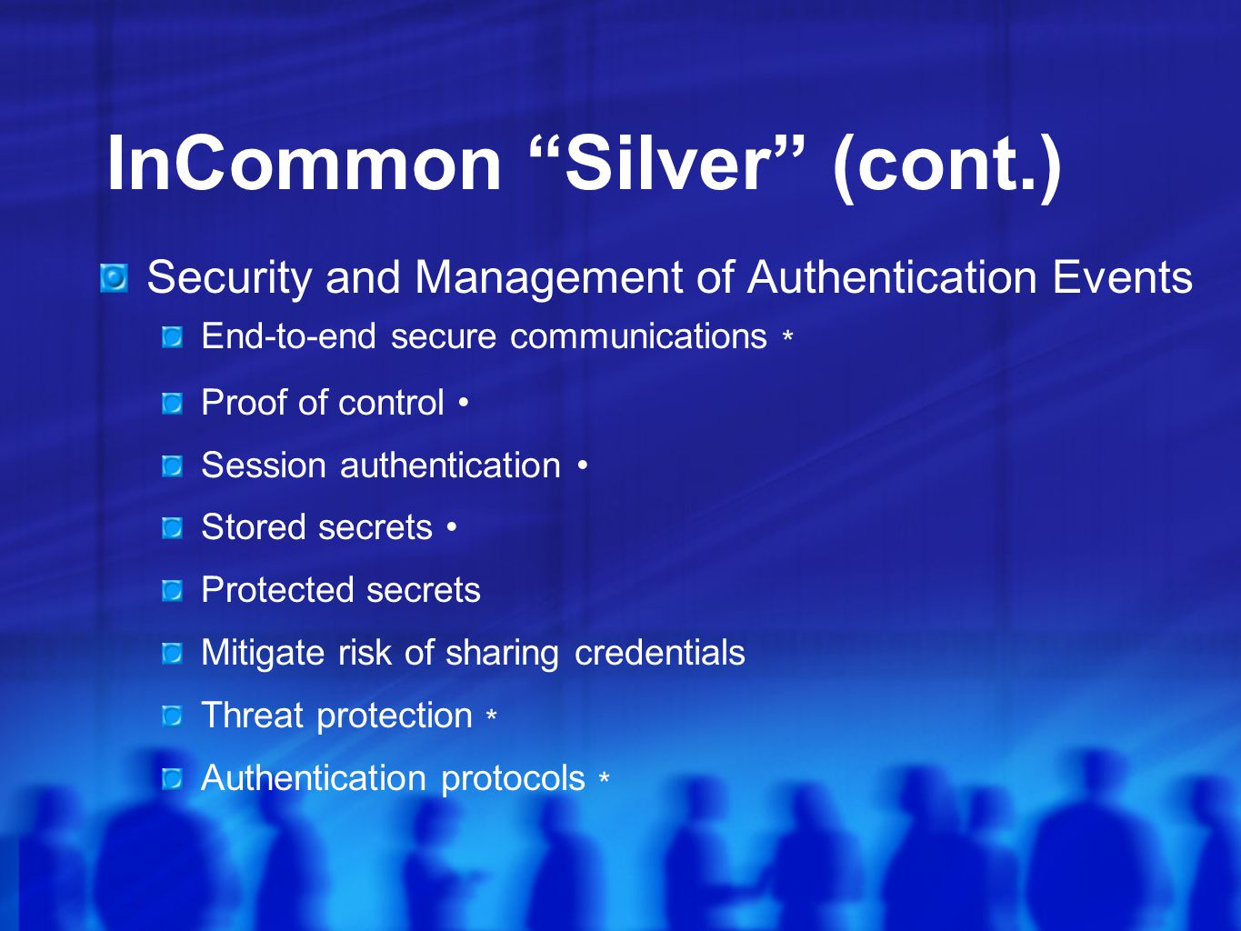 InCommon Silver (cont.) Security and Management of Authentication Events End-to-end secure communications * Proof of control Session authentication Stored secrets Protected secrets Mitigate risk of sharing credentials Threat protection * Authentication protocols *