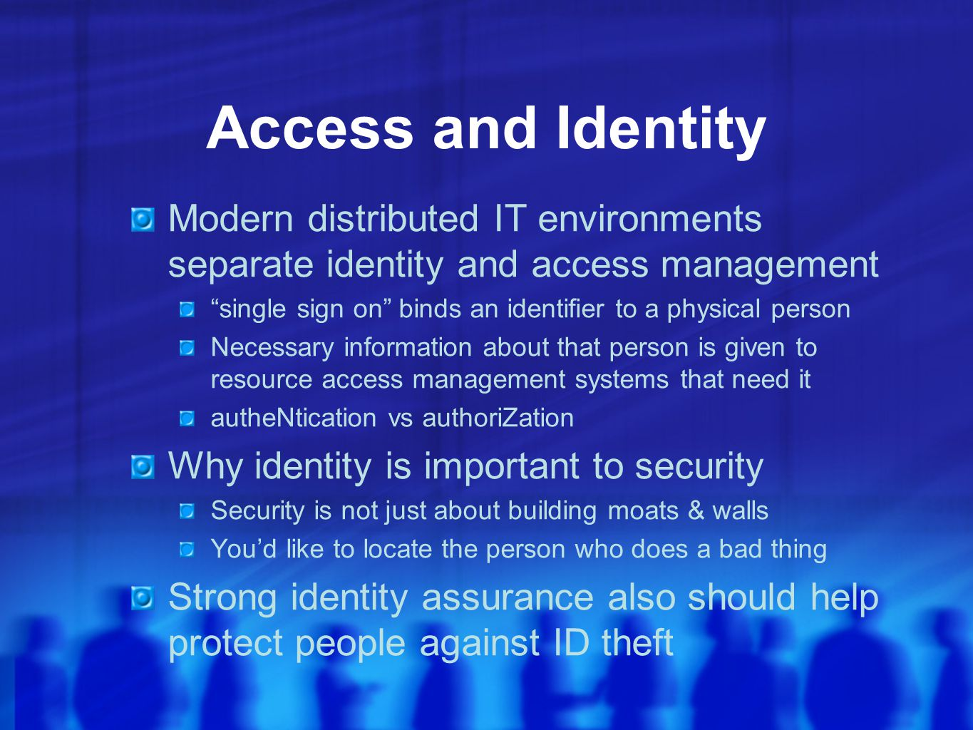 Access and Identity Modern distributed IT environments separate identity and access management single sign on binds an identifier to a physical person Necessary information about that person is given to resource access management systems that need it autheNtication vs authoriZation Why identity is important to security Security is not just about building moats & walls You'd like to locate the person who does a bad thing Strong identity assurance also should help protect people against ID theft