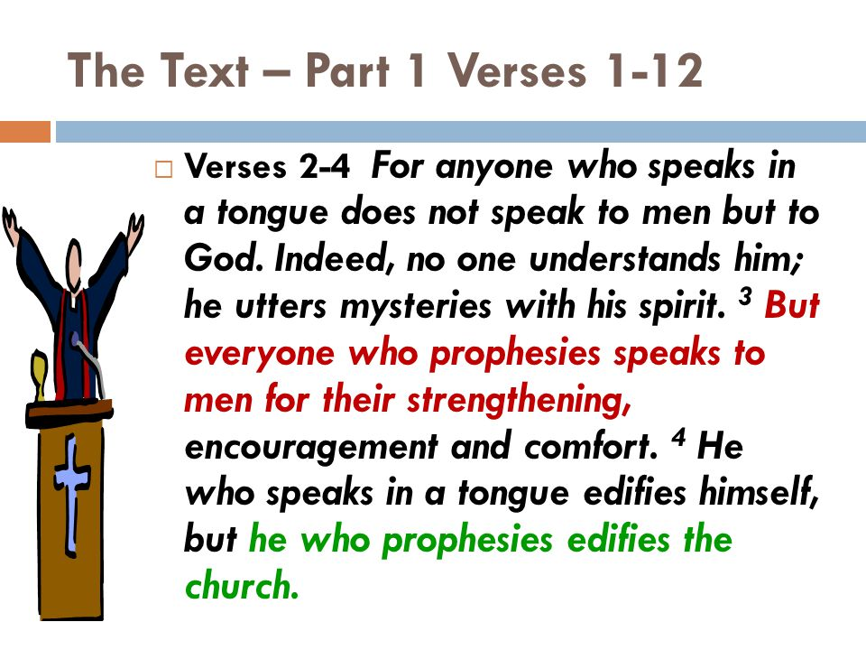 The Text – Part 1 Verses 1-12  Verses 2-4 For anyone who speaks in a tongue does not speak to men but to God. Indeed, no one understands him; he utte