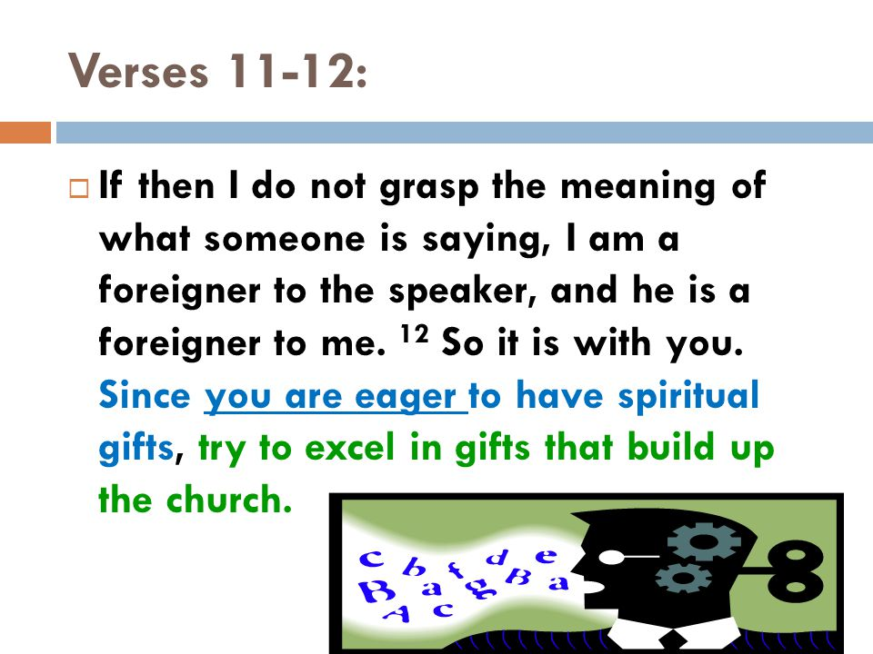 Verses 11-12:  If then I do not grasp the meaning of what someone is saying, I am a foreigner to the speaker, and he is a foreigner to me.