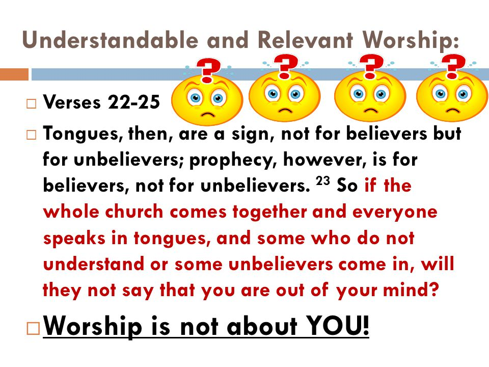 Understandable and Relevant Worship:  Verses 22-25  Tongues, then, are a sign, not for believers but for unbelievers; prophecy, however, is for beli
