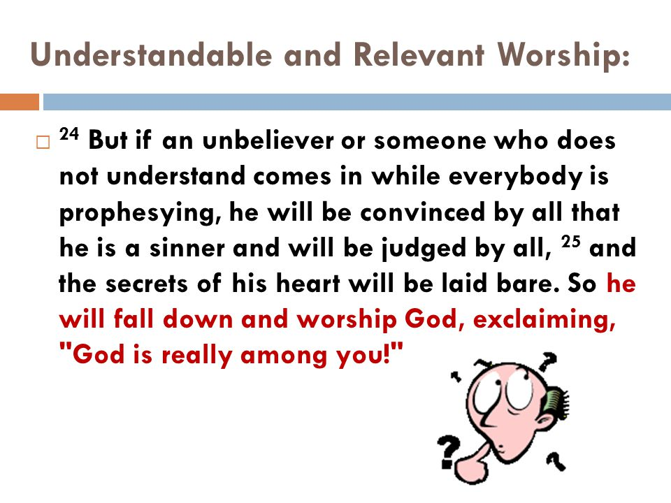Understandable and Relevant Worship:  24 But if an unbeliever or someone who does not understand comes in while everybody is prophesying, he will be convinced by all that he is a sinner and will be judged by all, 25 and the secrets of his heart will be laid bare.