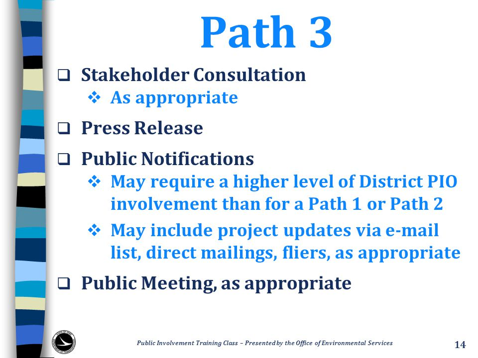 Path 3  Stakeholder Consultation  As appropriate  Press Release  Public Notifications  May require a higher level of District PIO involvement than for a Path 1 or Path 2  May include project updates via e-mail list, direct mailings, fliers, as appropriate  Public Meeting, as appropriate Public Involvement Training Class – Presented by the Office of Environmental Services 14