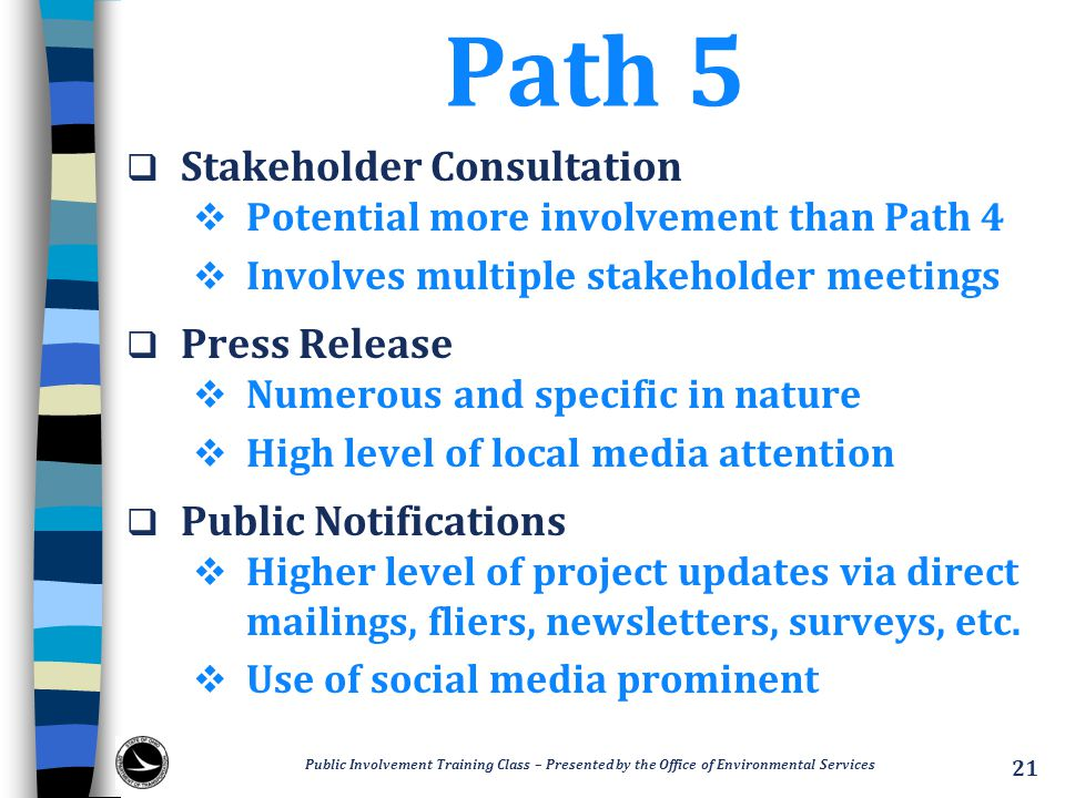 Path 5  Stakeholder Consultation  Potential more involvement than Path 4  Involves multiple stakeholder meetings  Press Release  Numerous and specific in nature  High level of local media attention  Public Notifications  Higher level of project updates via direct mailings, fliers, newsletters, surveys, etc.