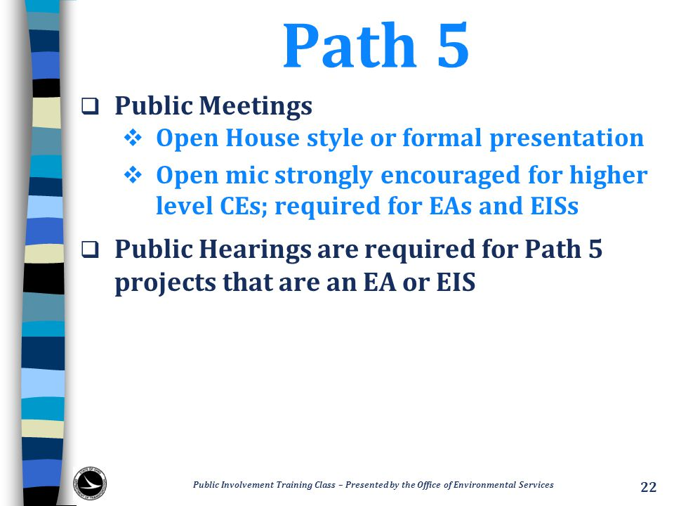 Path 5  Public Meetings  Open House style or formal presentation  Open mic strongly encouraged for higher level CEs; required for EAs and EISs  Public Hearings are required for Path 5 projects that are an EA or EIS Public Involvement Training Class – Presented by the Office of Environmental Services 22