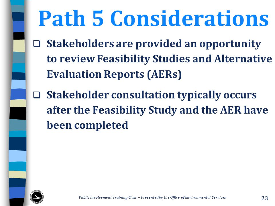 Path 5 Considerations  Stakeholders are provided an opportunity to review Feasibility Studies and Alternative Evaluation Reports (AERs)  Stakeholder consultation typically occurs after the Feasibility Study and the AER have been completed Public Involvement Training Class – Presented by the Office of Environmental Services 23