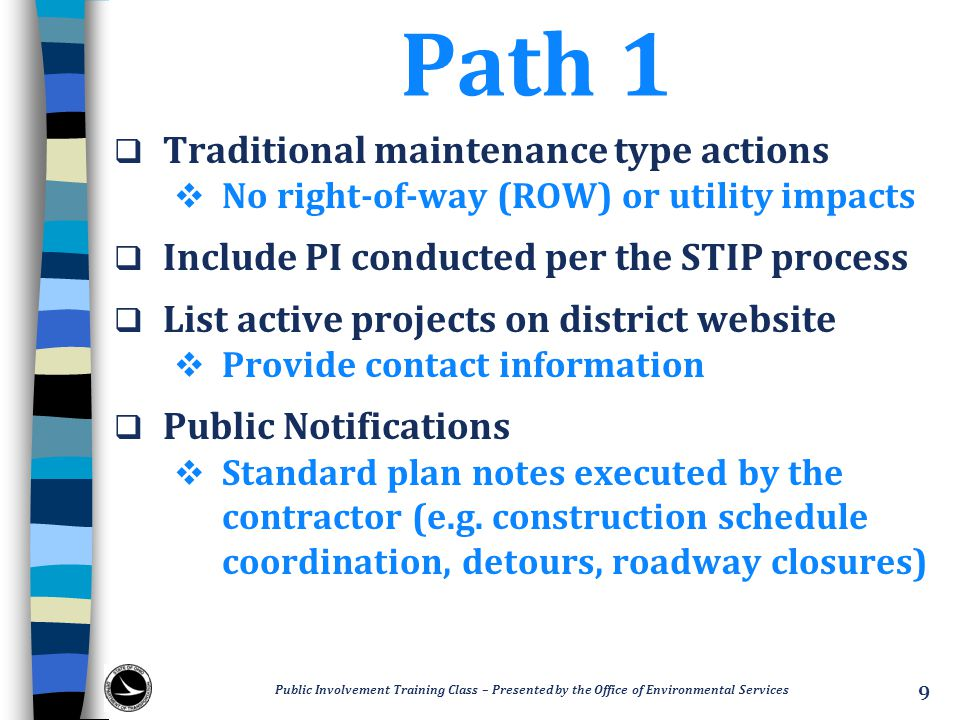 Path 1  Traditional maintenance type actions  No right-of-way (ROW) or utility impacts  Include PI conducted per the STIP process  List active projects on district website  Provide contact information  Public Notifications  Standard plan notes executed by the contractor (e.g.