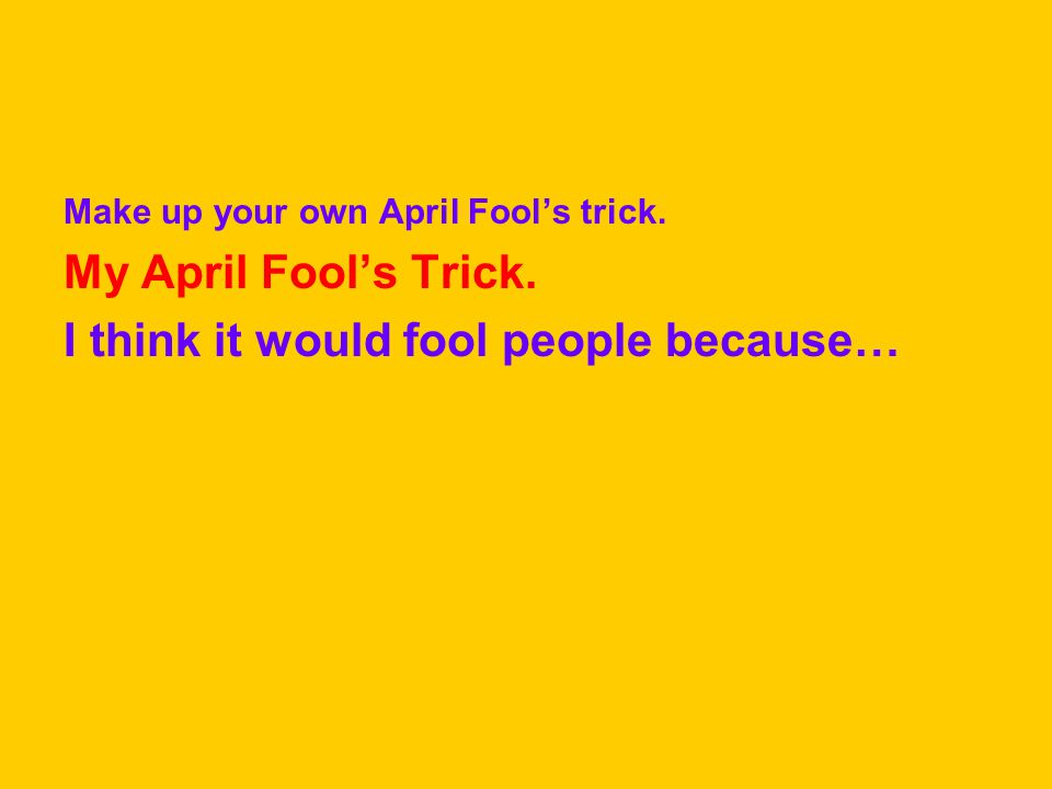 Make up your own April Fool's trick. My April Fool's Trick. I think it would fool people because…