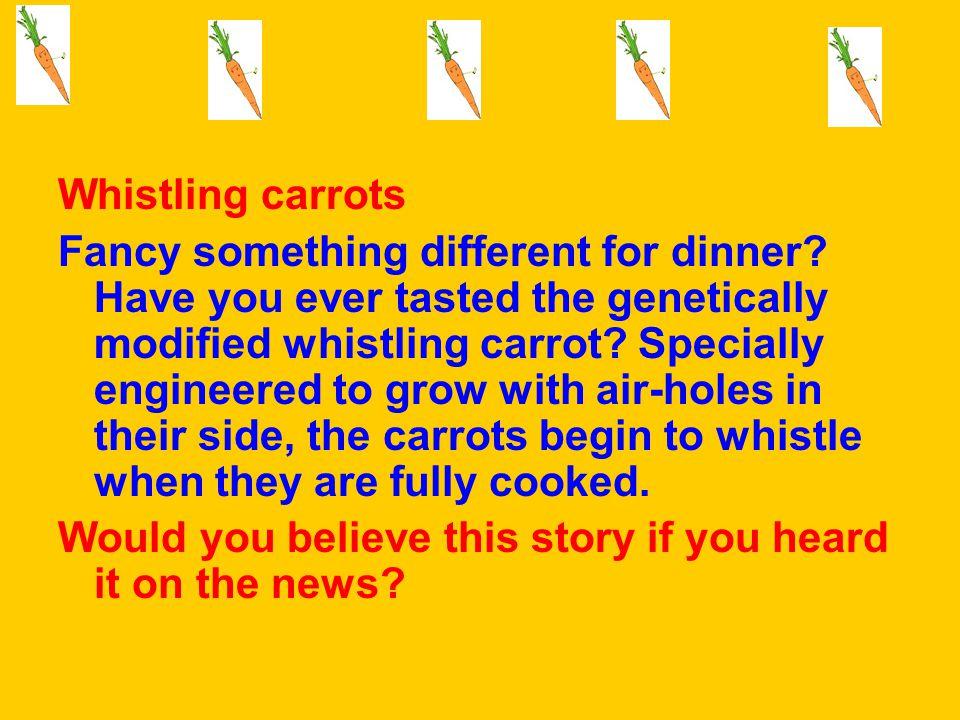 Whistling carrots Fancy something different for dinner.
