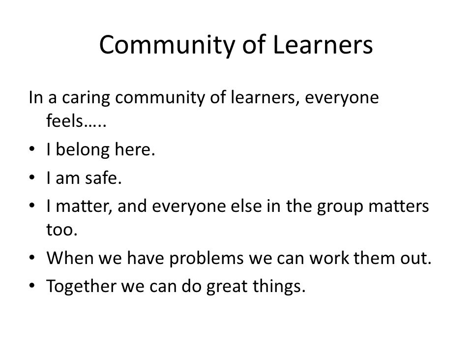 Community of Learners In a caring community of learners, everyone feels….. I belong here. I am safe. I matter, and everyone else in the group matters
