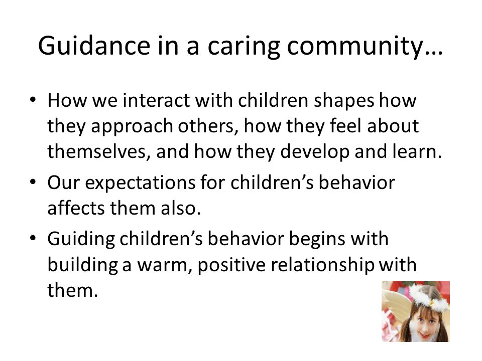 Guidance in a caring community… How we interact with children shapes how they approach others, how they feel about themselves, and how they develop an