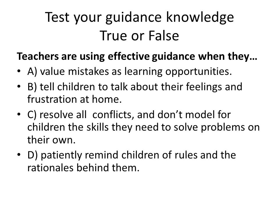 Test your guidance knowledge True or False Teachers are using effective guidance when they… A) value mistakes as learning opportunities. B) tell child