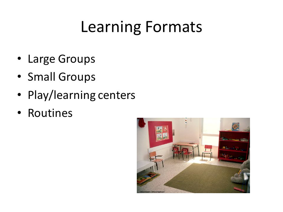 Learning Formats Large Groups Small Groups Play/learning centers Routines