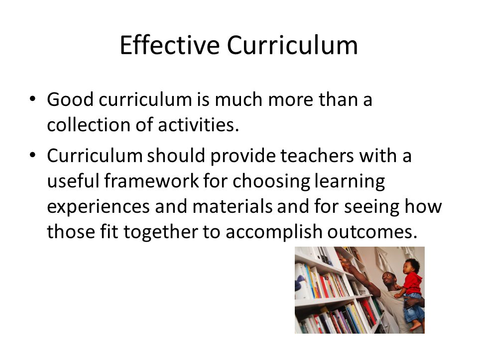 Effective Curriculum Good curriculum is much more than a collection of activities. Curriculum should provide teachers with a useful framework for choo