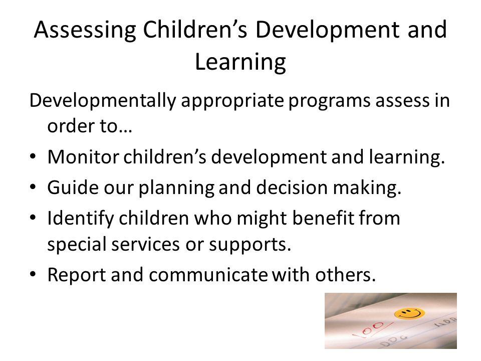 Assessing Children's Development and Learning Developmentally appropriate programs assess in order to… Monitor children's development and learning. Gu
