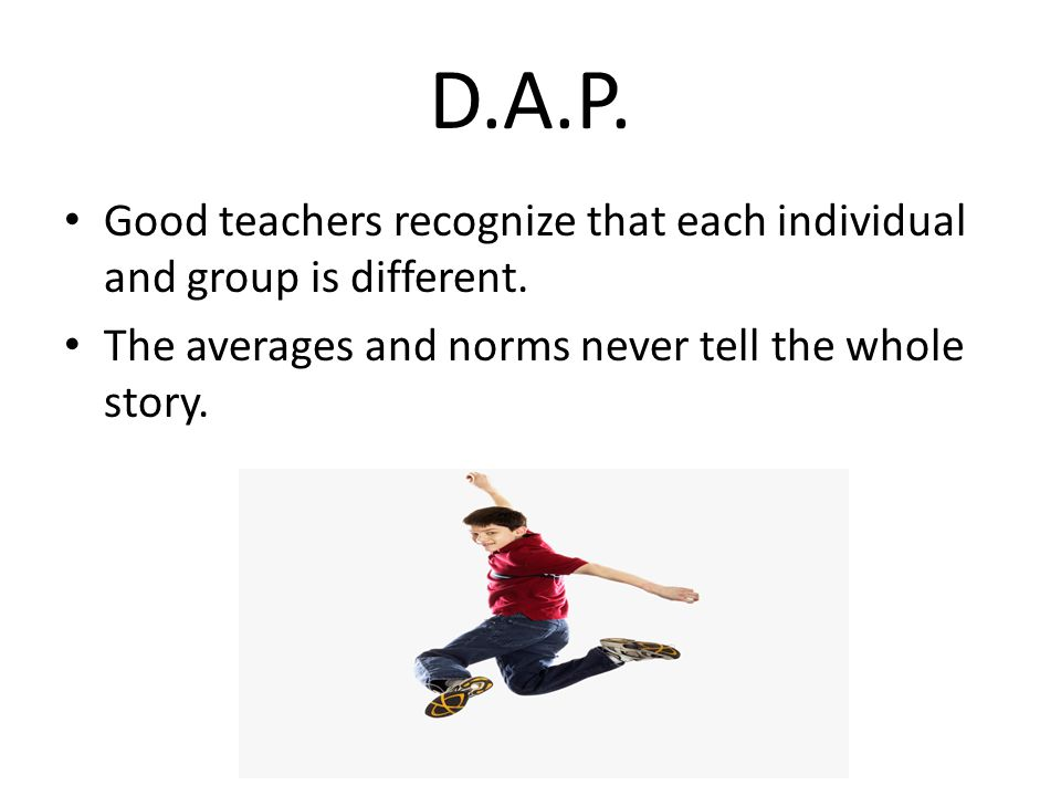 D.A.P. Good teachers recognize that each individual and group is different. The averages and norms never tell the whole story.