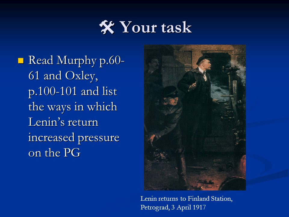  Your task Read Murphy p.60- 61 and Oxley, p.100-101 and list the ways in which Lenin's return increased pressure on the PG Read Murphy p.60- 61 and Oxley, p.100-101 and list the ways in which Lenin's return increased pressure on the PG Lenin returns to Finland Station, Petrograd, 3 April 1917