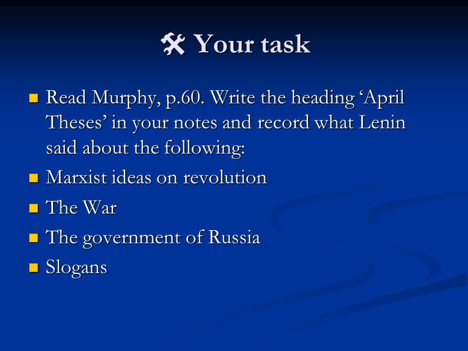  Your task Read Murphy, p.60. Write the heading 'April Theses' in your notes and record what Lenin said about the following: Read Murphy, p.60. Write