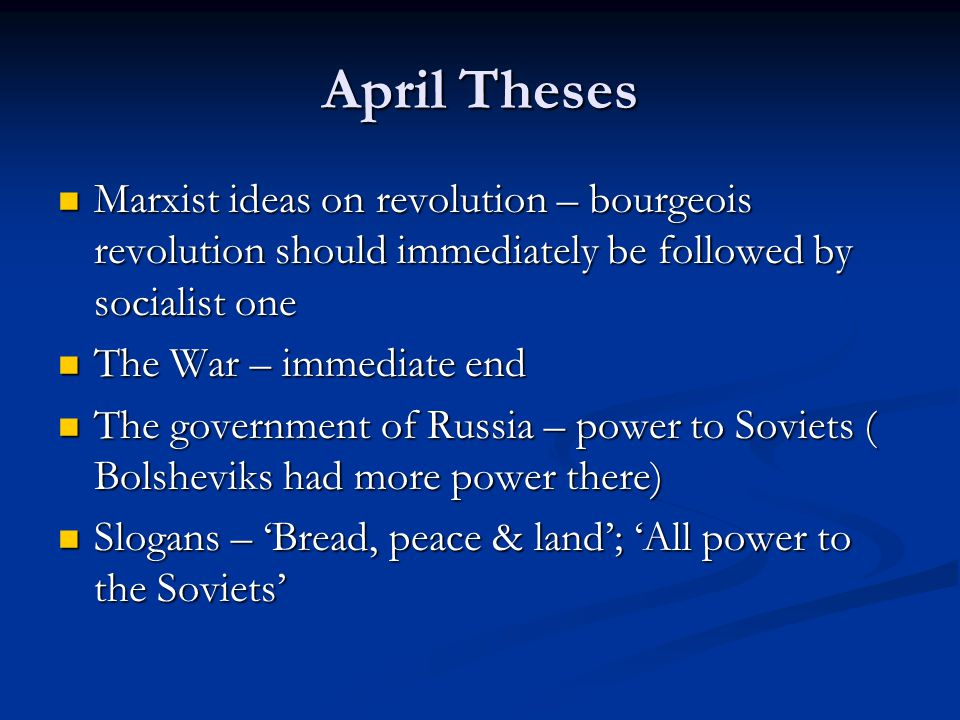 April Theses Marxist ideas on revolution – bourgeois revolution should immediately be followed by socialist one Marxist ideas on revolution – bourgeois revolution should immediately be followed by socialist one The War – immediate end The War – immediate end The government of Russia – power to Soviets ( Bolsheviks had more power there) The government of Russia – power to Soviets ( Bolsheviks had more power there) Slogans – 'Bread, peace & land'; 'All power to the Soviets' Slogans – 'Bread, peace & land'; 'All power to the Soviets'