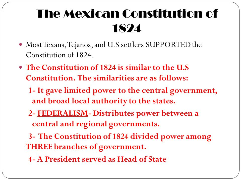 The Mexican Constitution of 1824 Most Texans, Tejanos, and U.S settlers SUPPORTED the Constitution of 1824. The Constitution of 1824 is similar to the