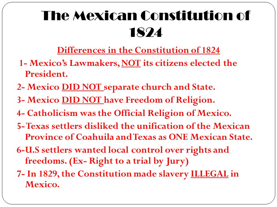 The Mexican Constitution of 1824 Differences in the Constitution of 1824 1- Mexico's Lawmakers, NOT its citizens elected the President. 2- Mexico DID