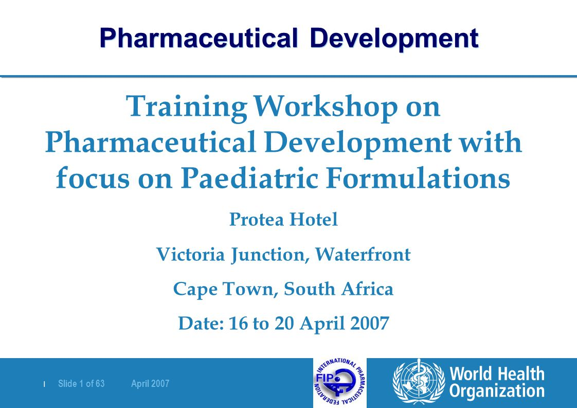 | Slide 1 of 63 April 2007 Training Workshop on Pharmaceutical Development with focus on Paediatric Formulations Protea Hotel Victoria Junction, Water