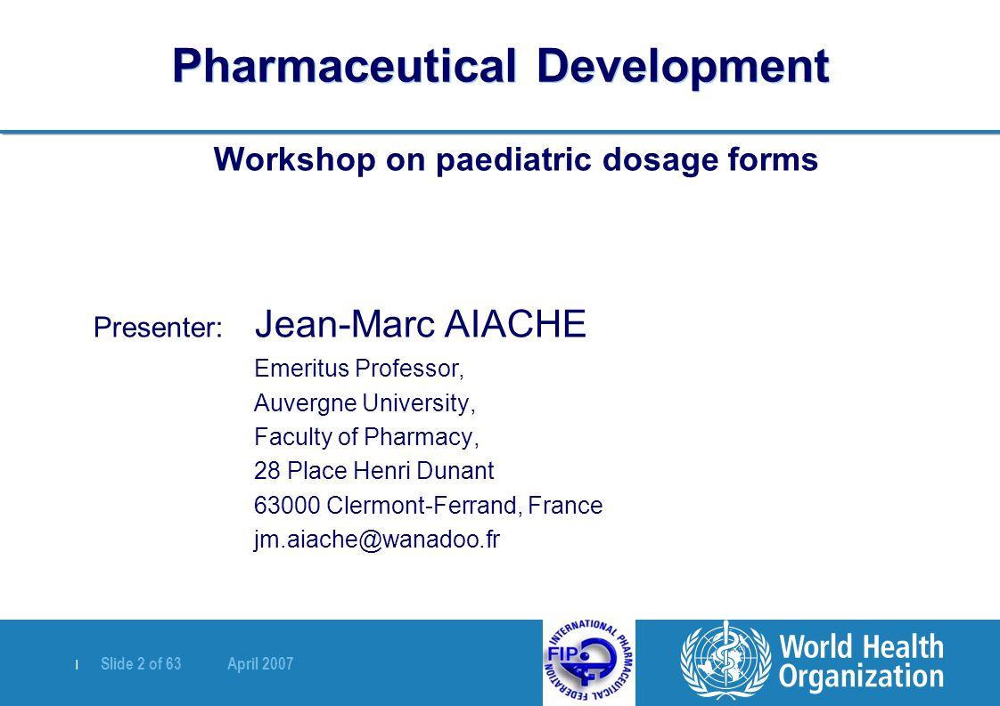 | Slide 2 of 63 April 2007 Pharmaceutical Development Workshop on paediatric dosage forms Presenter: Jean-Marc AIACHE Emeritus Professor, Auvergne University, Faculty of Pharmacy, 28 Place Henri Dunant 63000 Clermont-Ferrand, France jm.aiache@wanadoo.fr