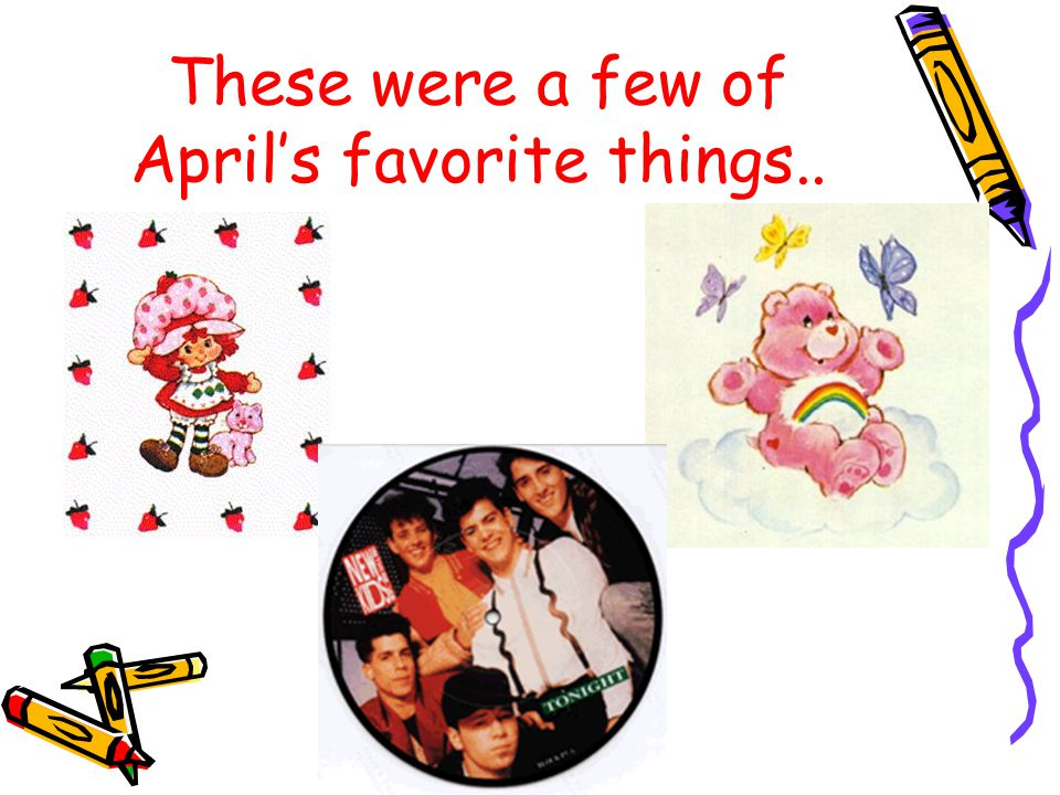 April's Childhood April grew up like most American children in the respect that she loved cartoons,such as Care Bears and Strawberry Shortcake, and of course boy bands.
