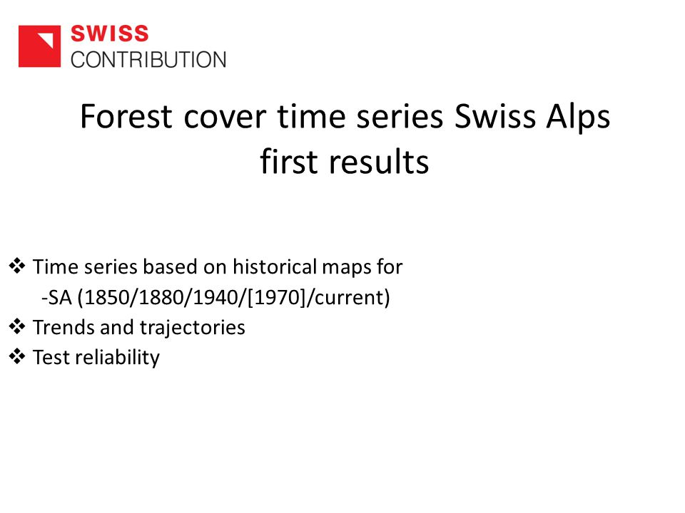 Forest cover time series Swiss Alps first results  Time series based on historical maps for -SA (1850/1880/1940/[1970]/current)  Trends and trajectories  Test reliability