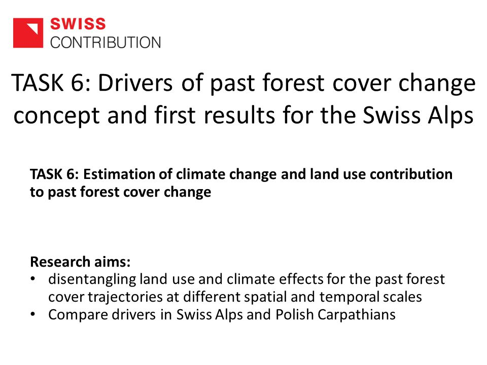 TASK 6: Drivers of past forest cover change concept and first results for the Swiss Alps TASK 6: Estimation of climate change and land use contribution to past forest cover change Research aims: disentangling land use and climate effects for the past forest cover trajectories at different spatial and temporal scales Compare drivers in Swiss Alps and Polish Carpathians