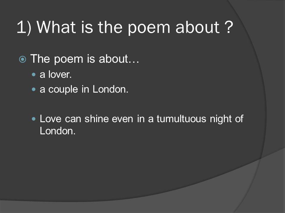 1) What is the poem about ?  The poem is about… a lover. a couple in London. Love can shine even in a tumultuous night of London.