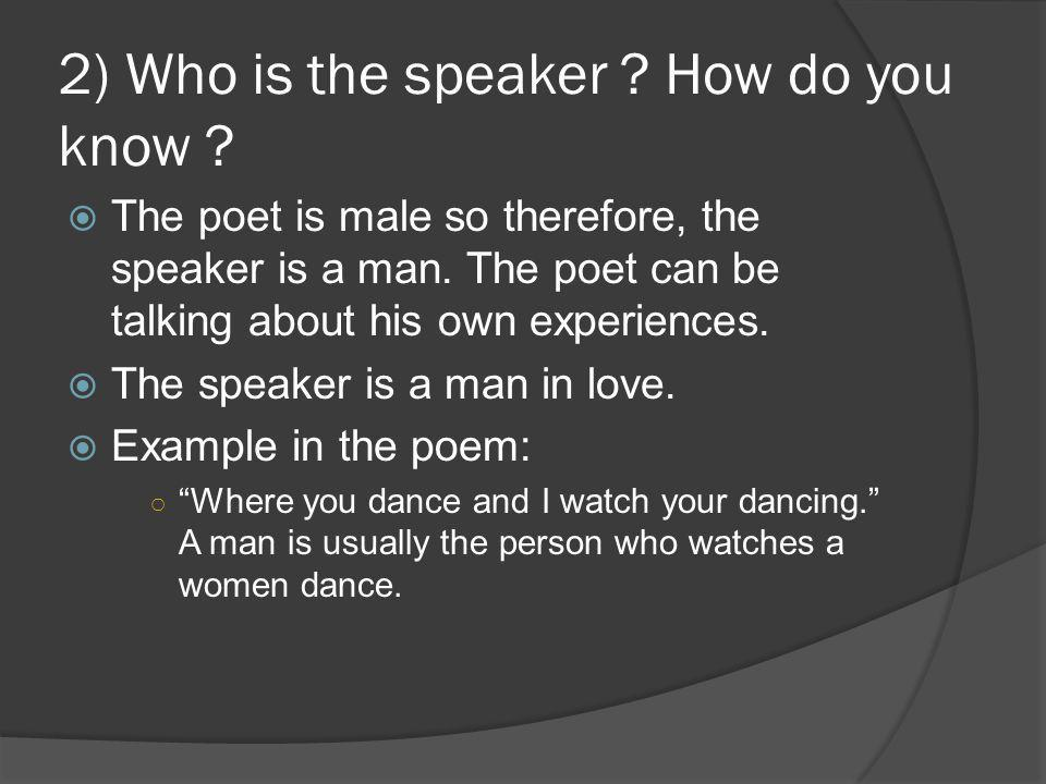 2) Who is the speaker ? How do you know ?  The poet is male so therefore, the speaker is a man. The poet can be talking about his own experiences. 