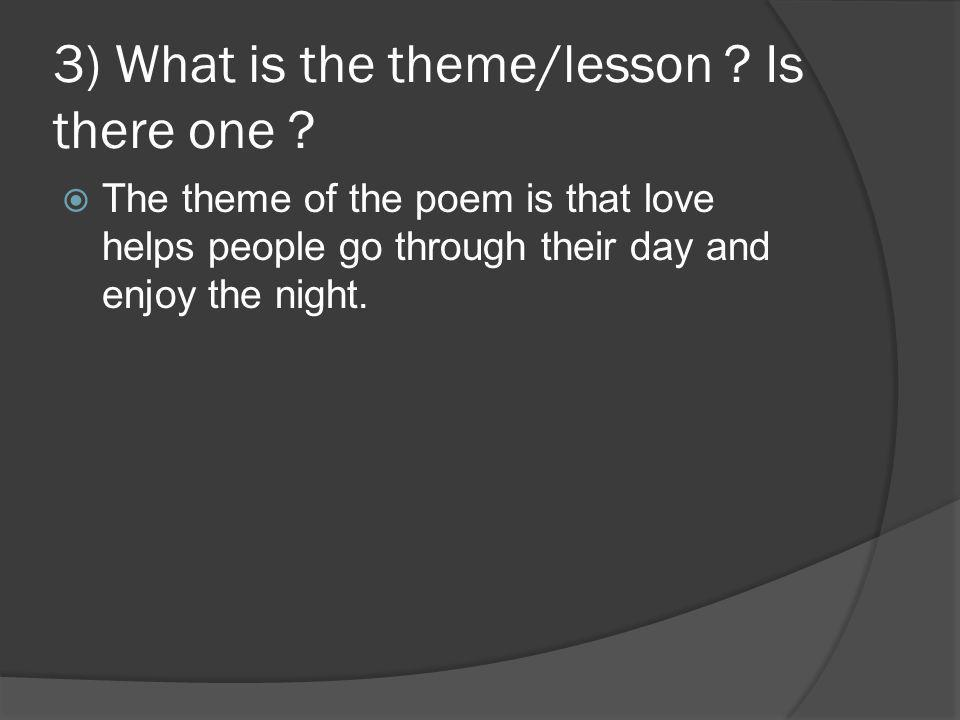 3) What is the theme/lesson ? Is there one ?  The theme of the poem is that love helps people go through their day and enjoy the night.