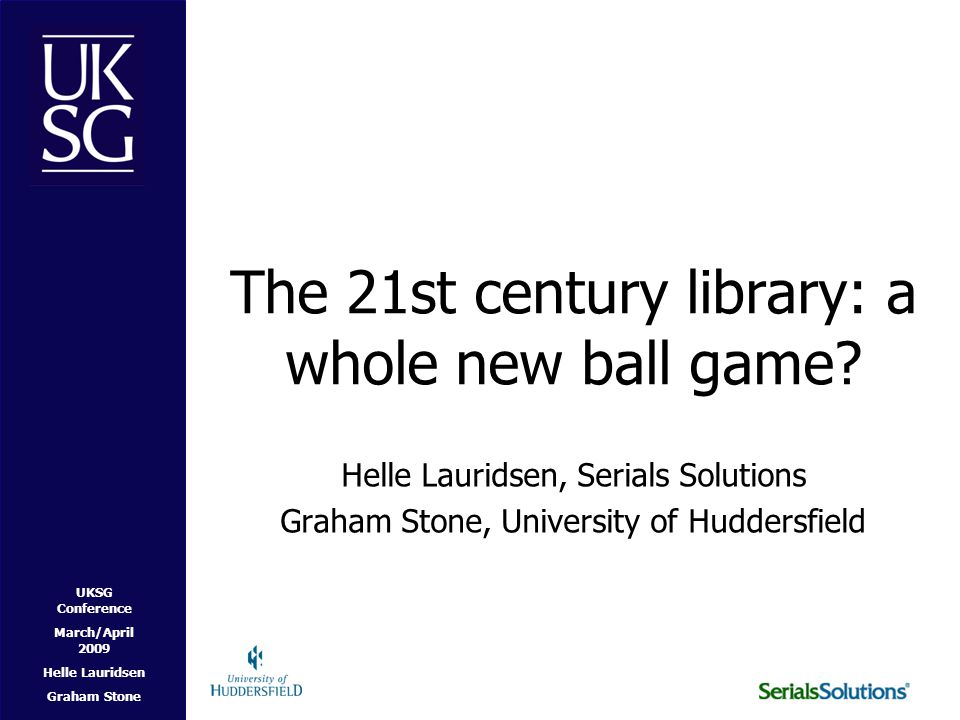 UKSG Conference March/April 2009 Helle Lauridsen Graham Stone The User Experience No clear and compelling starting place –Library Catalogue –Journal A-Z list –Federated Search –Repository –Google.