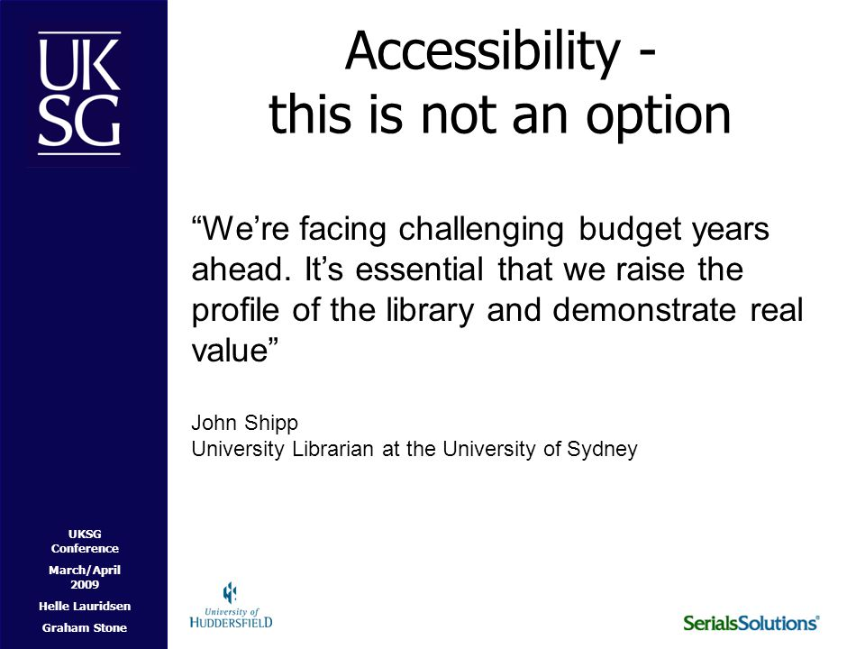 UKSG Conference March/April 2009 Helle Lauridsen Graham Stone Accessibility - this is not an option We're facing challenging budget years ahead.