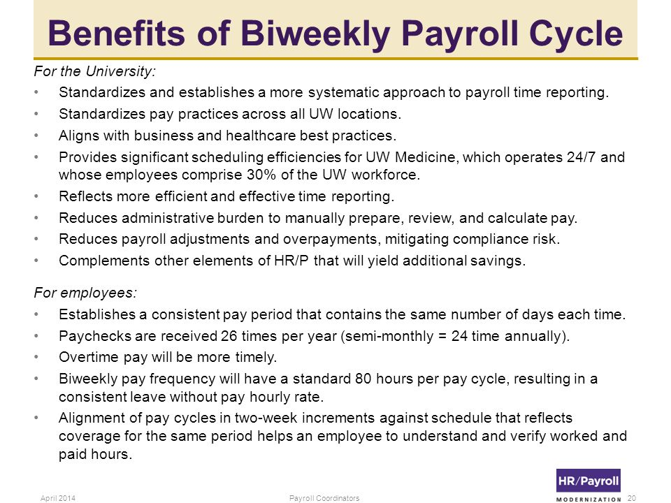 Benefits of Biweekly Payroll Cycle For the University: Standardizes and establishes a more systematic approach to payroll time reporting.